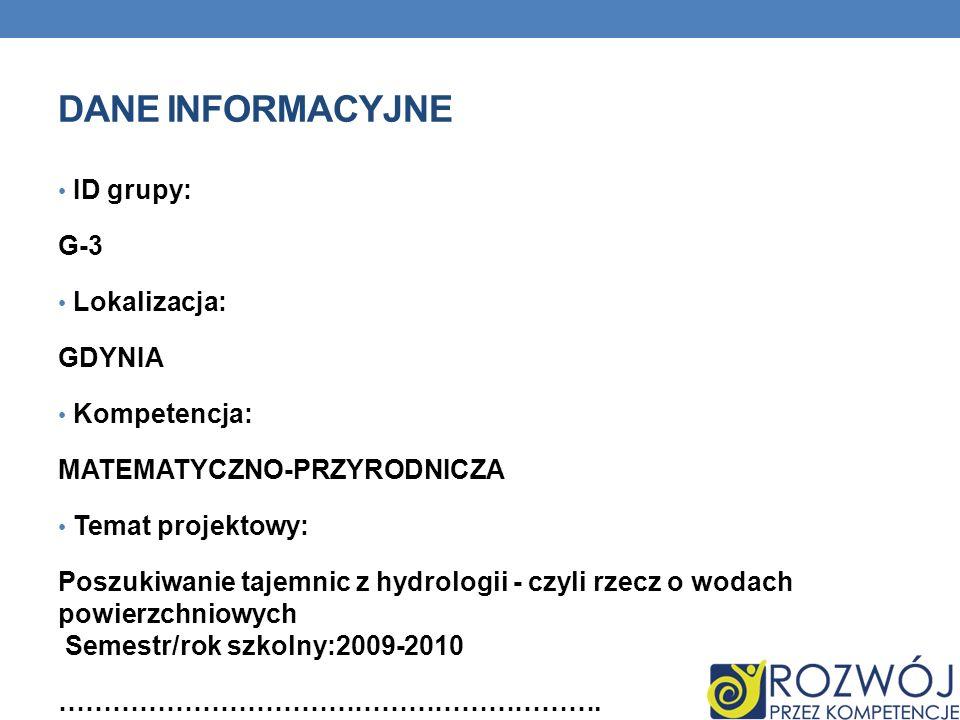 DANE INFORMACYJNE ID grupy: G-3 Lokalizacja: GDYNIA Kompetencja: MATEMATYCZNO-PRZYRODNICZA Temat projektowy: Poszukiwanie tajemnic z hydrologii - czyl