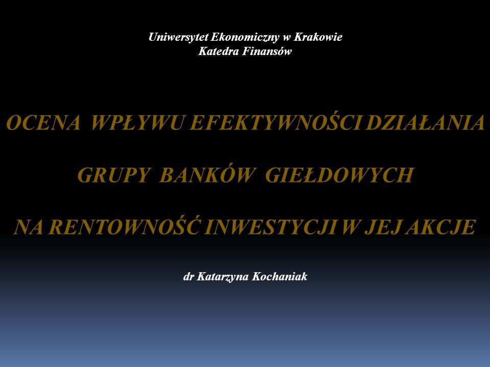 Uniwersytet Ekonomiczny w Krakowie Katedra Finansów OCENA WPŁYWU EFEKTYWNOŚCI DZIAŁANIA GRUPY BANKÓW GIEŁDOWYCH NA RENTOWNOŚĆ INWESTYCJI W JEJ AKCJE d