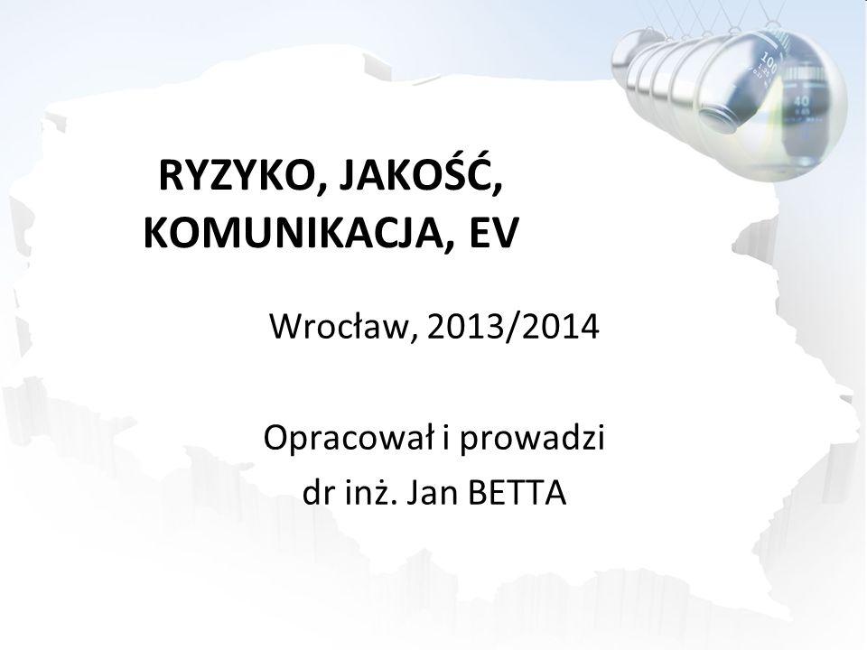 RYZYKO, JAKOŚĆ, KOMUNIKACJA, EV Wrocław, 2013/2014 Opracował i prowadzi dr inż. Jan BETTA