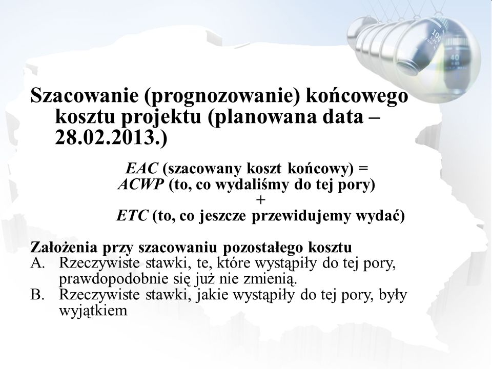 Szacowanie (prognozowanie) końcowego kosztu projektu (planowana data – 28.02.2013.) EAC (szacowany koszt końcowy) = ACWP (to, co wydaliśmy do tej pory