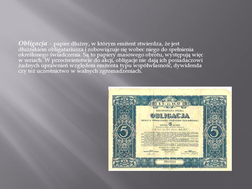 Obligacja – papier dłużny, w którym emitent stwierdza, że jest dłużnikiem obligatariusza i zobowiązuje się wobec niego do spełnienia określonego świad
