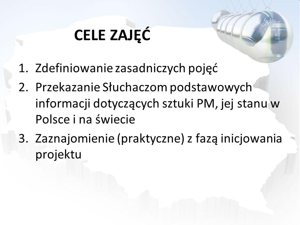 CELE ZAJĘĆ 1.Zdefiniowanie zasadniczych pojęć 2.Przekazanie Słuchaczom podstawowych informacji dotyczących sztuki PM, jej stanu w Polsce i na świecie 3.Zaznajomienie (praktyczne) z fazą inicjowania projektu