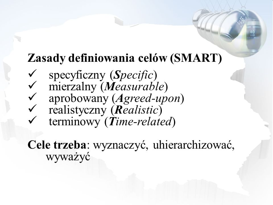 Zasady definiowania celów (SMART) specyficzny (Specific) mierzalny (Measurable) aprobowany (Agreed-upon) realistyczny (Realistic) terminowy (Time-rela