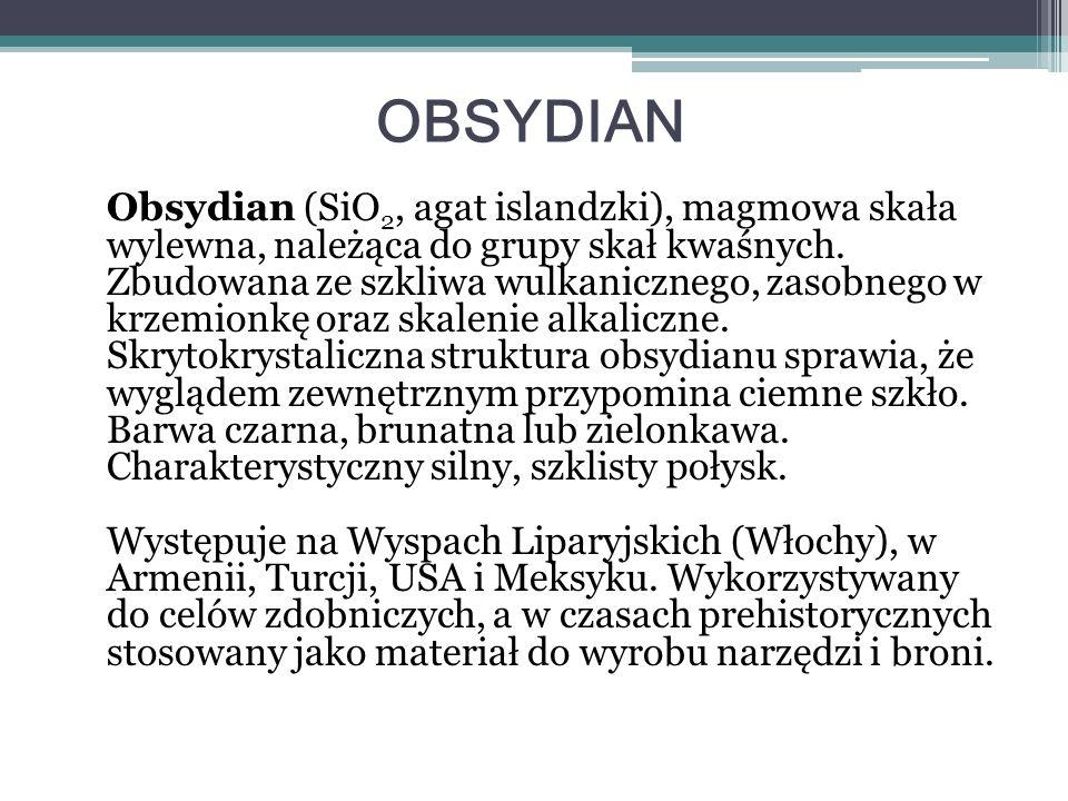 OBSYDIAN Obsydian (SiO 2, agat islandzki), magmowa skała wylewna, należąca do grupy skał kwaśnych. Zbudowana ze szkliwa wulkanicznego, zasobnego w krz