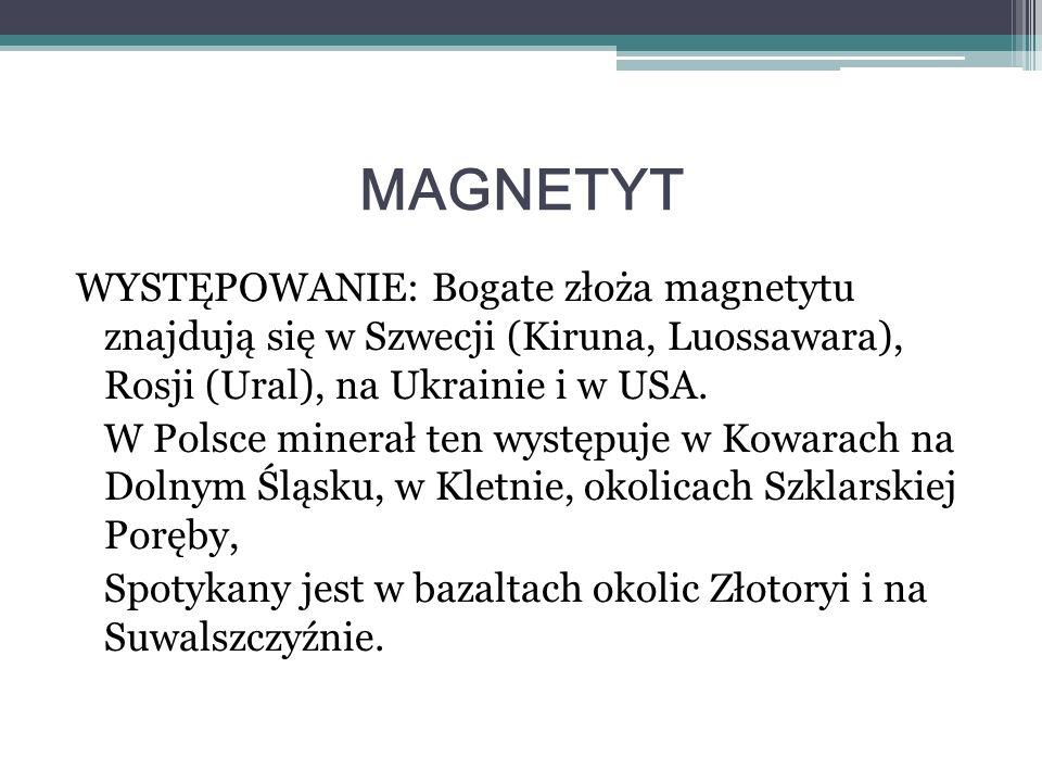MAGNETYT WYSTĘPOWANIE: Bogate złoża magnetytu znajdują się w Szwecji (Kiruna, Luossawara), Rosji (Ural), na Ukrainie i w USA. W Polsce minerał ten wys