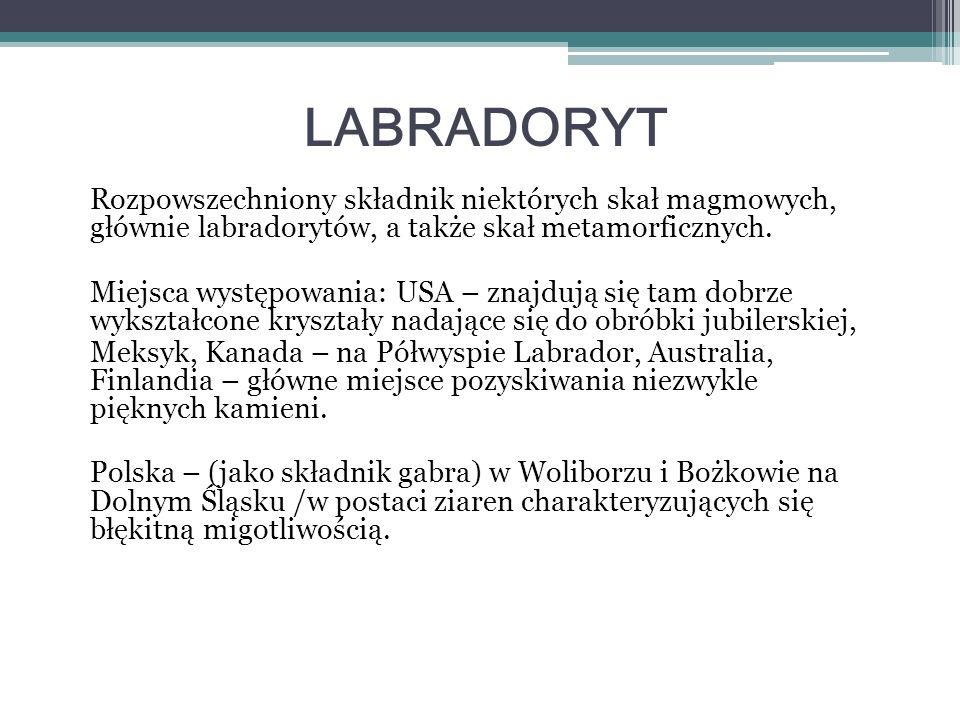 LABRADORYT Rozpowszechniony składnik niektórych skał magmowych, głównie labradorytów, a także skał metamorficznych. Miejsca występowania: USA – znajdu