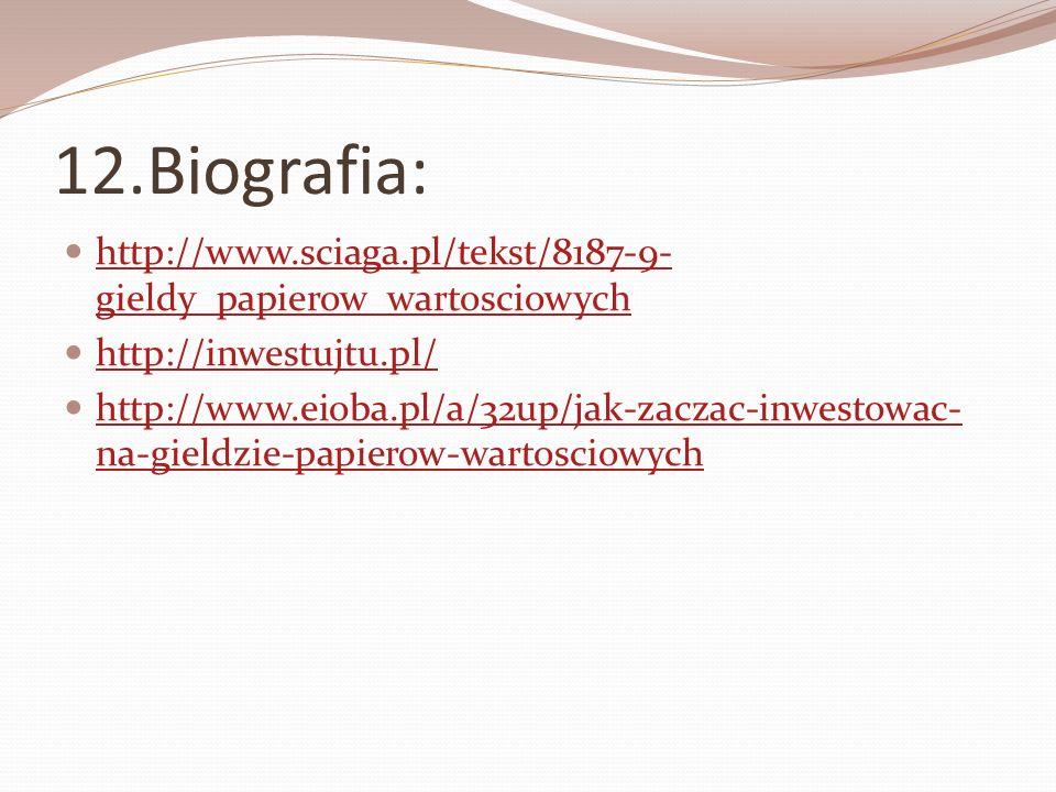 12.Biografia: http://www.sciaga.pl/tekst/8187-9- gieldy_papierow_wartosciowych http://www.sciaga.pl/tekst/8187-9- gieldy_papierow_wartosciowych http:/
