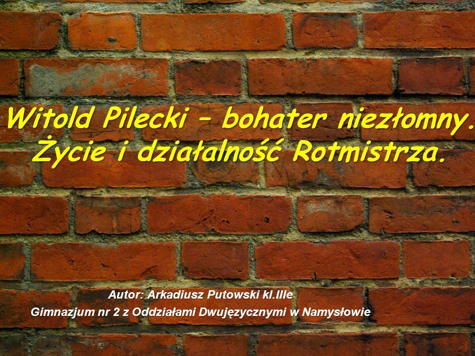 Witold Pilecki – bohater niezłomny. Życie i działalność Rotmistrza. Autor: Arkadiusz Putowski kl.IIIe Gimnazjum nr 2 z Oddziałami Dwujęzycznymi w Namy