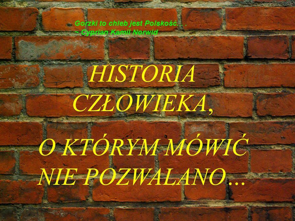 HISTORIA CZŁOWIEKA, O KTÓRYM MÓWIĆ NIE POZWALANO… Gorzki to chleb jest Polskość... ~ Cyprian Kamil Norwid