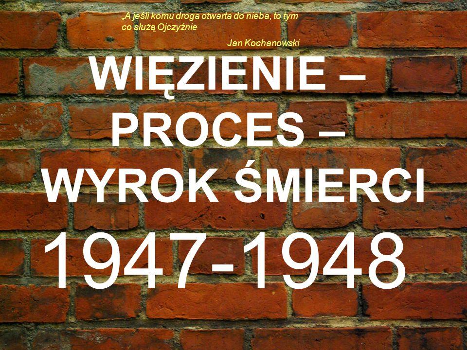 WIĘZIENIE – PROCES – WYROK ŚMIERCI 1947-1948 A jeśli komu droga otwarta do nieba, to tym co służą Ojczyźnie Jan Kochanowski