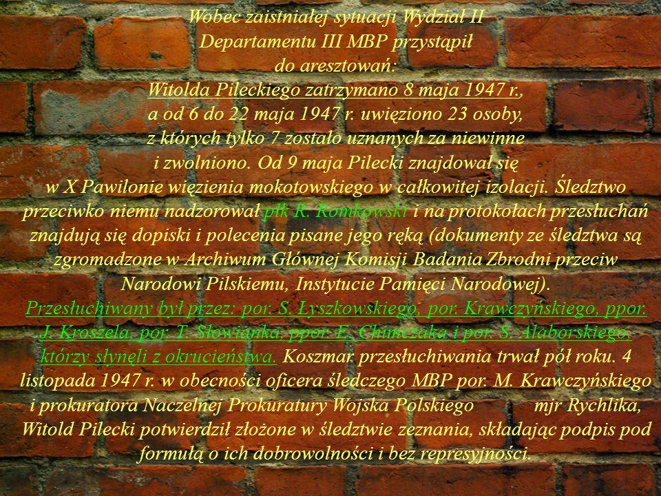 Wobec zaistniałej sytuacji Wydział II Departamentu III MBP przystąpił do aresztowań: Witolda Pileckiego zatrzymano 8 maja 1947 r., a od 6 do 22 maja 1