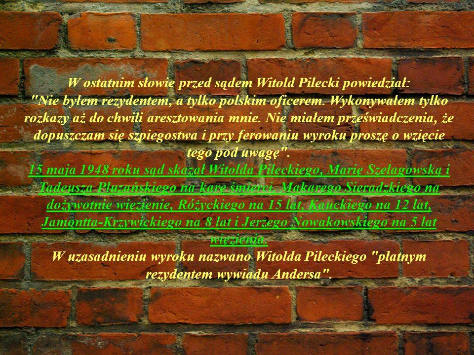 W ostatnim słowie przed sądem Witold Pilecki powiedział: Nie byłem rezydentem, a tylko polskim oficerem.