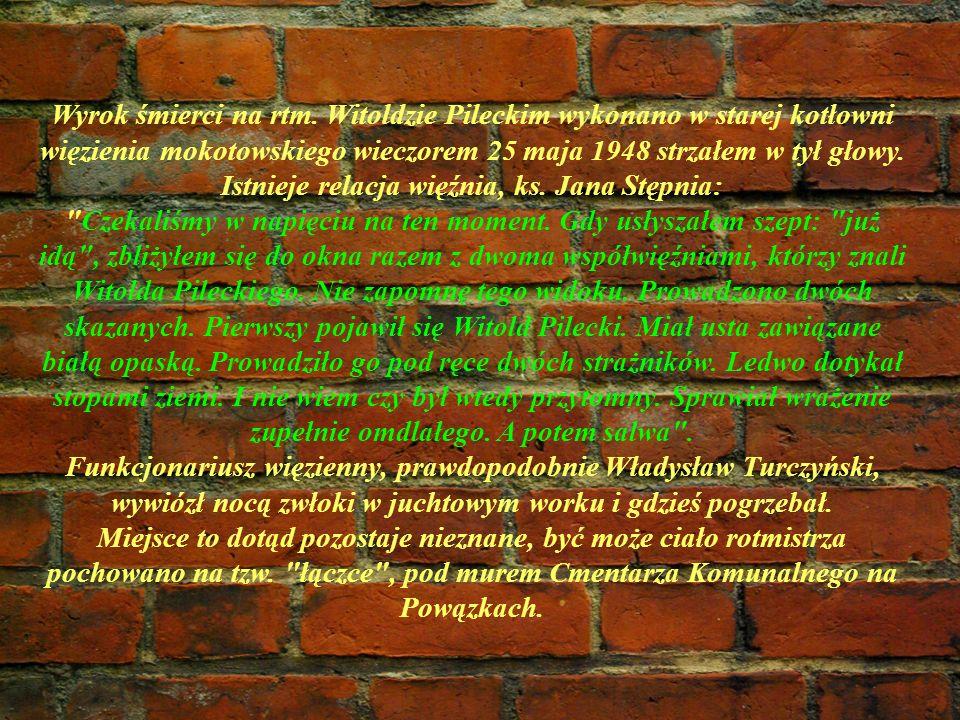 Wyrok śmierci na rtm. Witoldzie Pileckim wykonano w starej kotłowni więzienia mokotowskiego wieczorem 25 maja 1948 strzałem w tył głowy. Istnieje rela