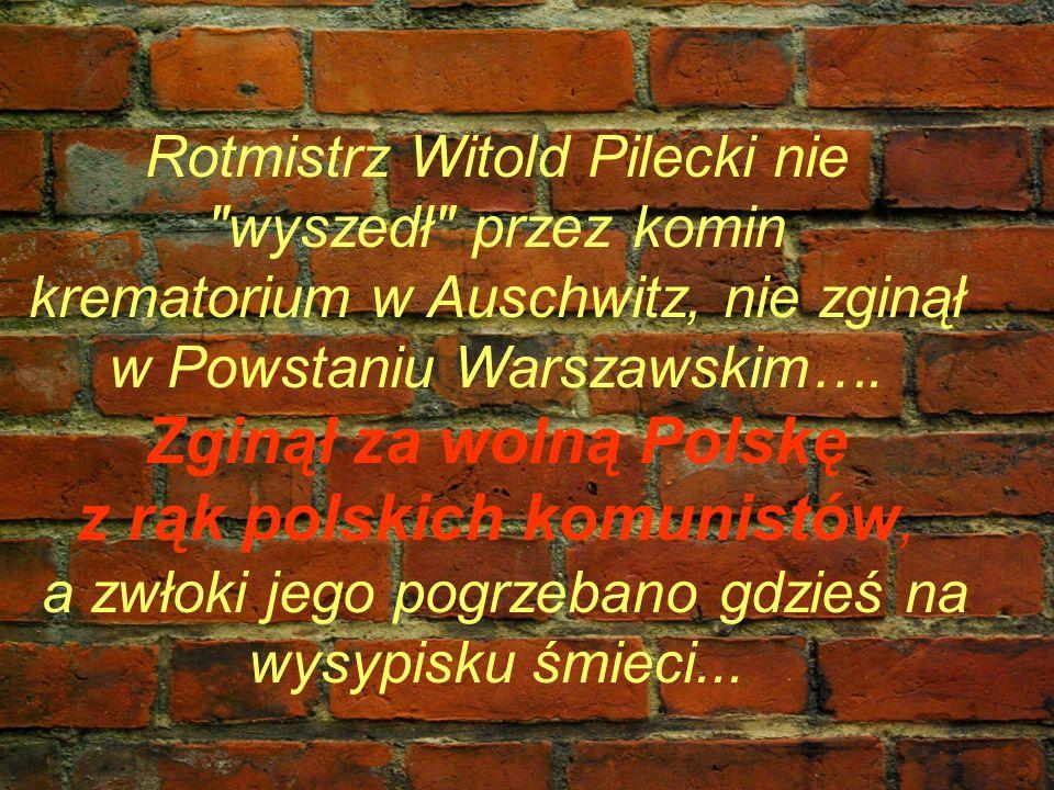 Rotmistrz Witold Pilecki nie wyszedł przez komin krematorium w Auschwitz, nie zginął w Powstaniu Warszawskim….
