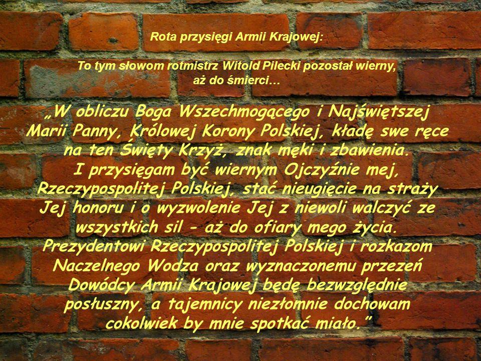 Rota przysięgi Armii Krajowej: To tym słowom rotmistrz Witold Pilecki pozostał wierny, aż do śmierci… W obliczu Boga Wszechmogącego i Najświętszej Marii Panny, Królowej Korony Polskiej, kładę swe ręce na ten Święty Krzyż, znak męki i zbawienia.