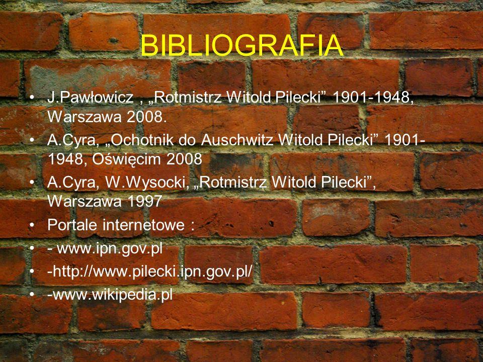 BIBLIOGRAFIA J.Pawłowicz, Rotmistrz Witold Pilecki 1901-1948, Warszawa 2008. A.Cyra, Ochotnik do Auschwitz Witold Pilecki 1901- 1948, Oświęcim 2008 A.