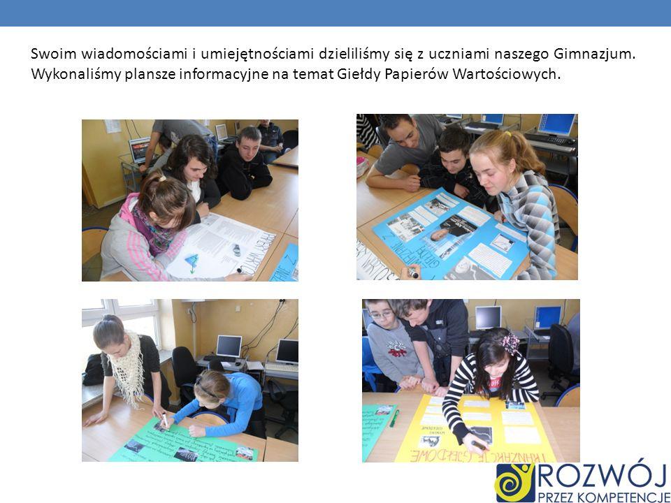 Swoim wiadomościami i umiejętnościami dzieliliśmy się z uczniami naszego Gimnazjum. Wykonaliśmy plansze informacyjne na temat Giełdy Papierów Wartości