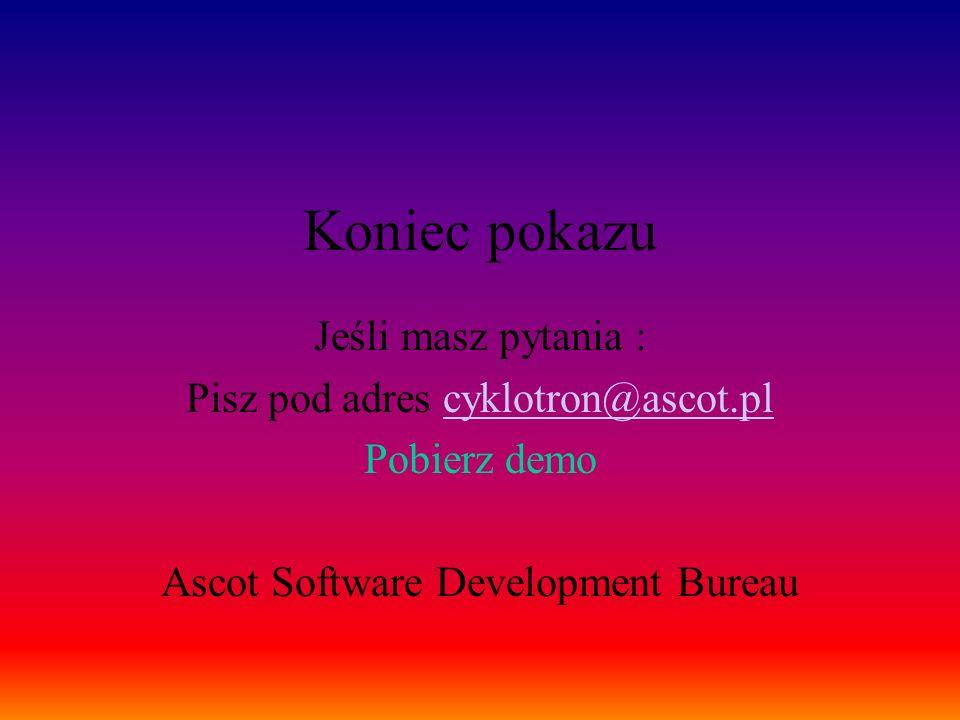 Koniec pokazu Jeśli masz pytania : Pisz pod adres cyklotron@ascot.pl Pobierz demo Ascot Software Development Bureau