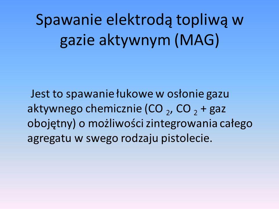Spawanie elektrodą topliwą w gazie aktywnym (MAG) Jest to spawanie łukowe w osłonie gazu aktywnego chemicznie (CO 2, CO 2 + gaz obojętny) o możliwości