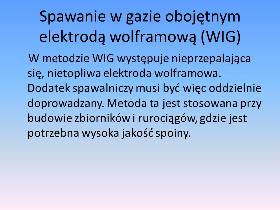 Spawanie w gazie obojętnym elektrodą wolframową (WIG) W metodzie WIG występuje nieprzepalająca się, nietopliwa elektroda wolframowa. Dodatek spawalnic