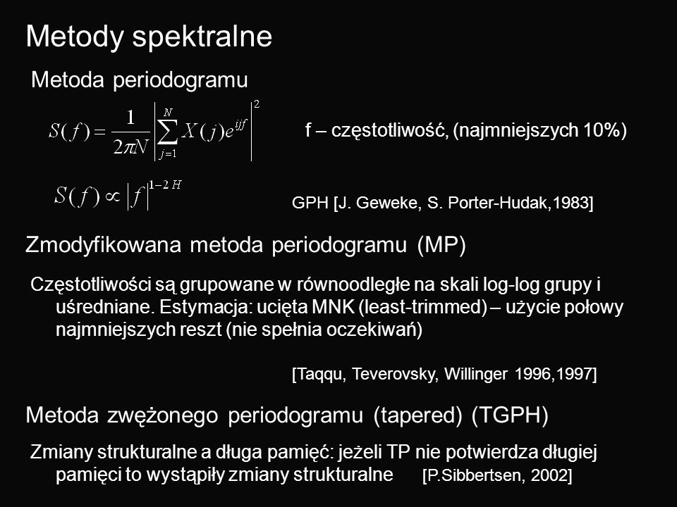 Metody spektralne Metoda periodogramu GPH [J. Geweke, S. Porter-Hudak,1983] f – częstotliwość, (najmniejszych 10%) Zmodyfikowana metoda periodogramu (