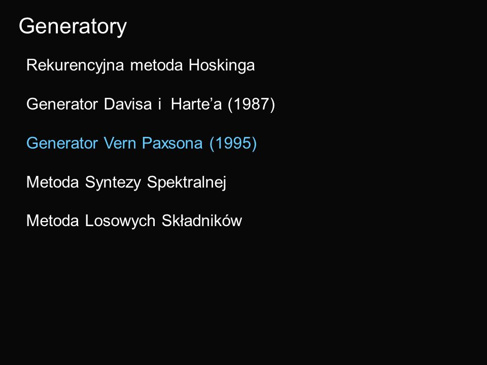 Generatory Rekurencyjna metoda Hoskinga Generator Davisa i Hartea (1987) Generator Vern Paxsona (1995) Metoda Syntezy Spektralnej Metoda Losowych Skła