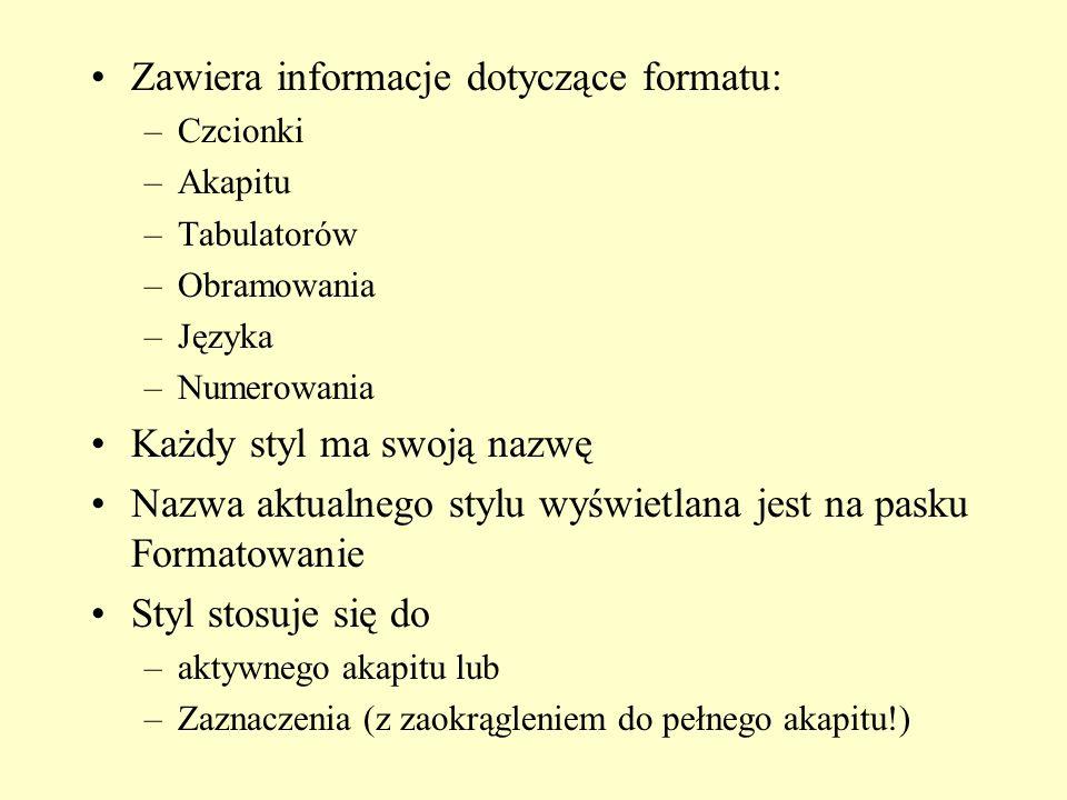 Zawiera informacje dotyczące formatu: –Czcionki –Akapitu –Tabulatorów –Obramowania –Języka –Numerowania Każdy styl ma swoją nazwę Nazwa aktualnego sty