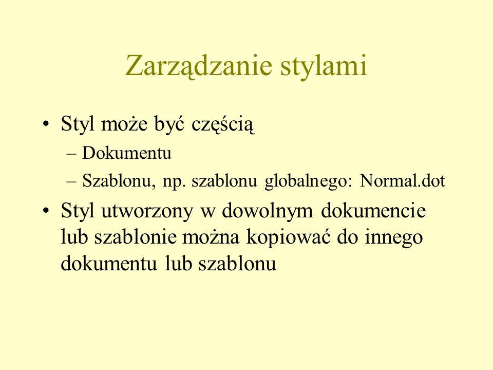 Zarządzanie stylami Styl może być częścią –Dokumentu –Szablonu, np. szablonu globalnego: Normal.dot Styl utworzony w dowolnym dokumencie lub szablonie