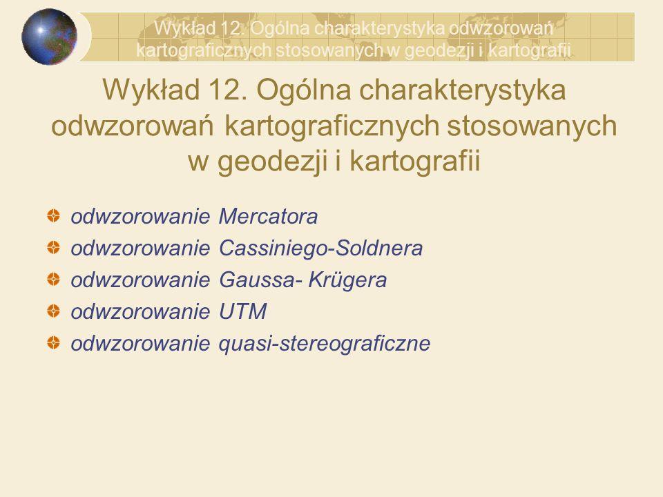 Wykład 12. Ogólna charakterystyka odwzorowań kartograficznych stosowanych w geodezji i kartografii odwzorowanie Mercatora odwzorowanie Cassiniego-Sold