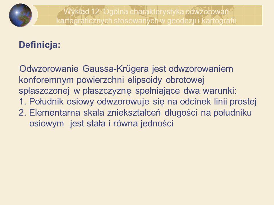 Definicja: Odwzorowanie Gaussa-Krügera jest odwzorowaniem konforemnym powierzchni elipsoidy obrotowej spłaszczonej w płaszczyznę spełniające dwa warun