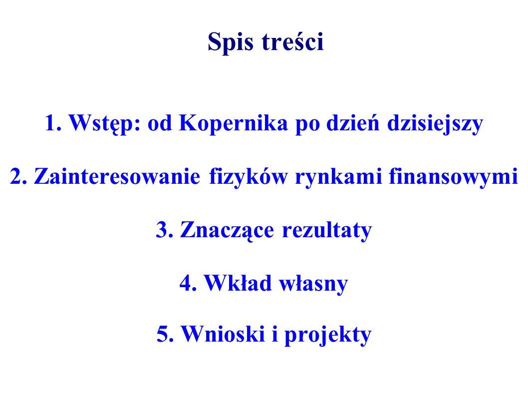 Spis treści 1. Wstęp: od Kopernika po dzień dzisiejszy 2. Zainteresowanie fizyków rynkami finansowymi 3. Znaczące rezultaty 4. Wkład własny 5. Wnioski