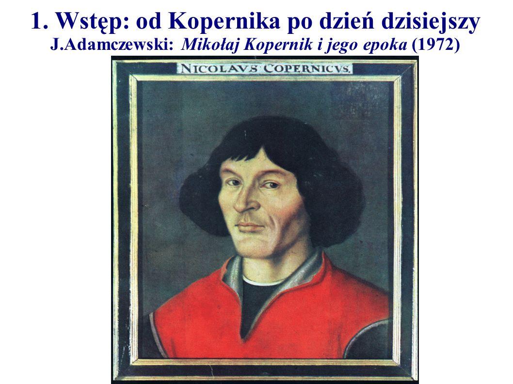 1. Wstęp: od Kopernika po dzień dzisiejszy J.Adamczewski: Mikołaj Kopernik i jego epoka (1972)