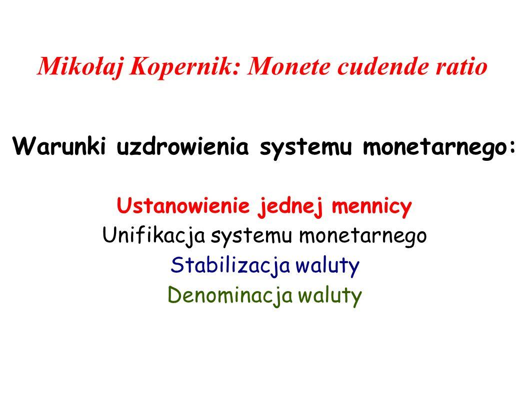 Mikołaj Kopernik: Monete cudende ratio Warunki uzdrowienia systemu monetarnego: Ustanowienie jednej mennicy Unifikacja systemu monetarnego Stabilizacj