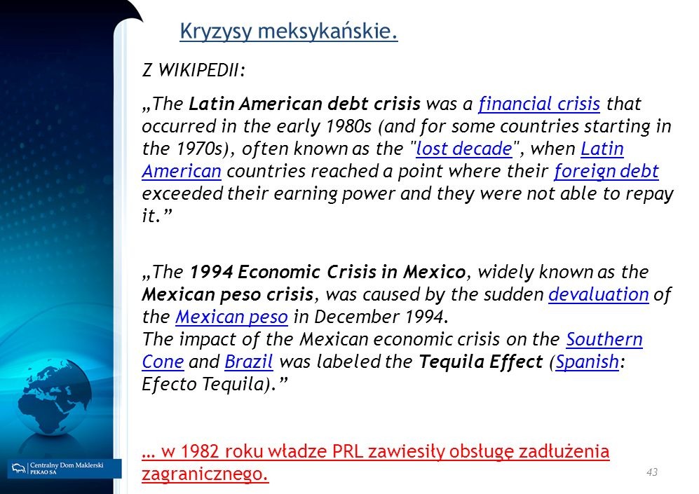 43 Kryzysy meksykańskie. Z WIKIPEDII: The Latin American debt crisis was a financial crisis that occurred in the early 1980s (and for some countries s