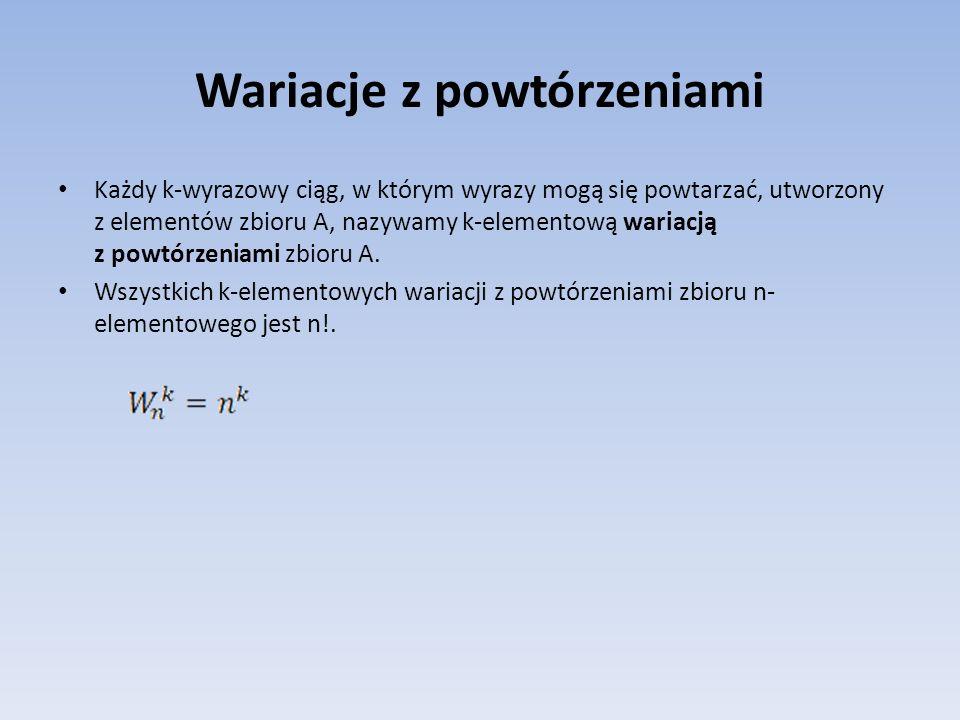 Wariacje z powtórzeniami Każdy k-wyrazowy ciąg, w którym wyrazy mogą się powtarzać, utworzony z elementów zbioru A, nazywamy k-elementową wariacją z p