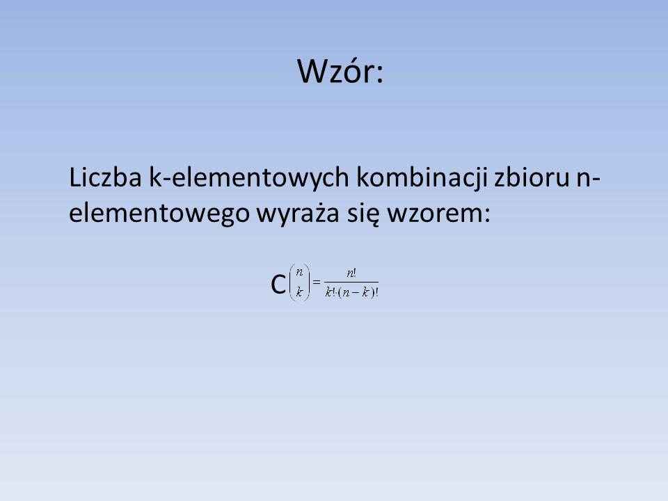 Wzór: Liczba k-elementowych kombinacji zbioru n- elementowego wyraża się wzorem: C