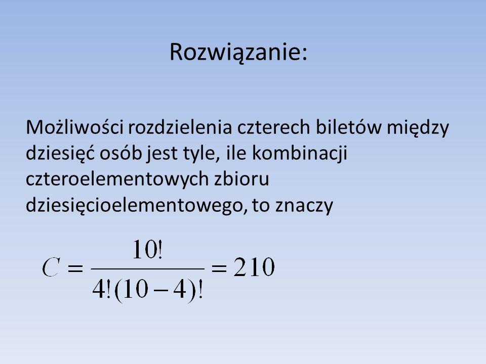 Rozwiązanie: Możliwości rozdzielenia czterech biletów między dziesięć osób jest tyle, ile kombinacji czteroelementowych zbioru dziesięcioelementowego,