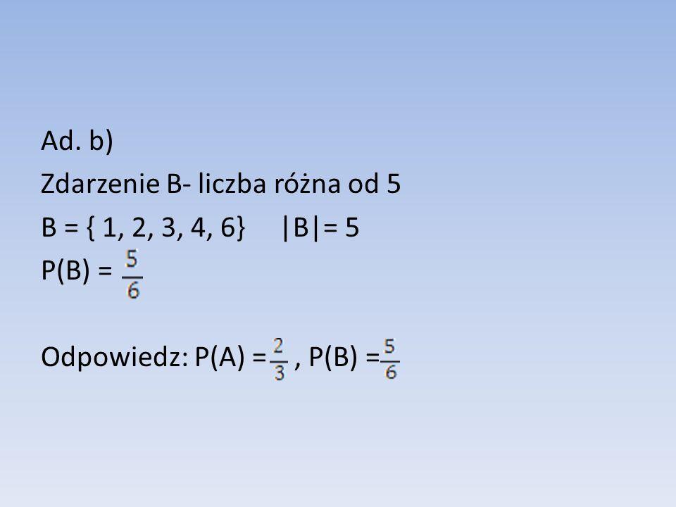 Ad. b) Zdarzenie B- liczba różna od 5 B = { 1, 2, 3, 4, 6} |B|= 5 P(B) = Odpowiedz: P(A) =, P(B) =