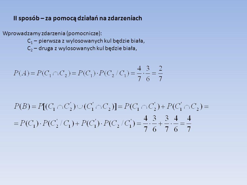 II sposób – za pomocą działań na zdarzeniach Wprowadzamy zdarzenia (pomocnicze): C 1 – pierwsza z wylosowanych kul będzie biała, C 2 – druga z wylosow