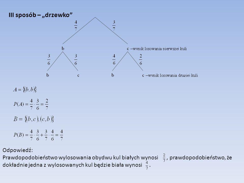 III sposób – drzewko Odpowiedź: Prawdopodobieństwo wylosowania obydwu kul białych wynosi, prawdopodobieństwo, że dokładnie jedna z wylosowanych kul bę