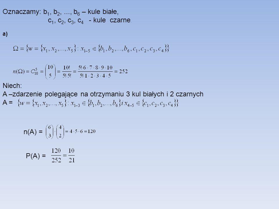 Oznaczamy: b 1, b 2,..., b 6 – kule białe, c 1, c 2, c 3, c 4 - kule czarne. a) Niech: A –zdarzenie polegające na otrzymaniu 3 kul białych i 2 czarnyc