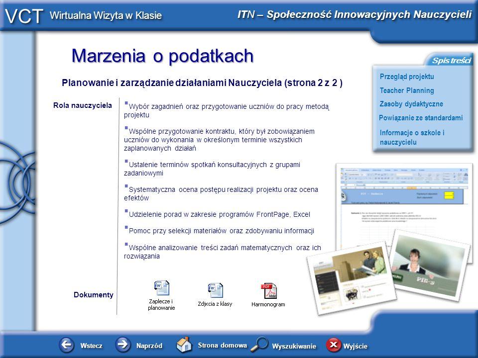 Marzenia o podatkach WsteczWstecz NaprzódNaprzód Strona domowa WyjścieWyjście Przegląd projektu ITN – Społeczność Innowacyjnych Nauczycieli Teacher Planning Powiązanie ze standardami Zasoby dydaktyczne Informacje o szkole i nauczycielu Spis treści VCT Wirtualna Wizyta w Klasie WyszukiwanieWyszukiwanie Planowanie i zarządzanie działaniami Nauczyciela (strona 2 z 2 ) Wybór zagadnień oraz przygotowanie uczniów do pracy metodą projektu Wspólne przygotowanie kontraktu, który był zobowiązaniem uczniów do wykonania w określonym terminie wszystkich zaplanowanych działań Ustalenie terminów spotkań konsultacyjnych z grupami zadaniowymi Systematyczna ocena postępu realizacji projektu oraz ocena efektów Udzielenie porad w zakresie programów FrontPage, Excel Pomoc przy selekcji materiałów oraz zdobywaniu informacji Wspólne analizowanie treści zadań matematycznych oraz ich rozwiązania Dokumenty Rola nauczyciela