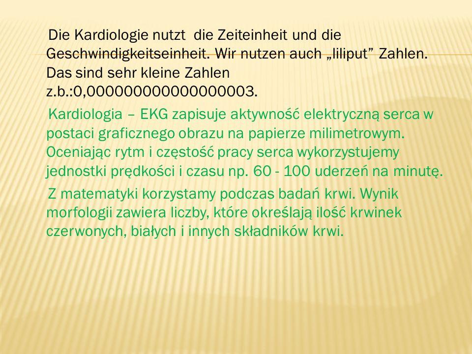 Die Kardiologie nutzt die Zeiteinheit und die Geschwindigkeitseinheit. Wir nutzen auch liliput Zahlen. Das sind sehr kleine Zahlen z.b.:0,000000000000