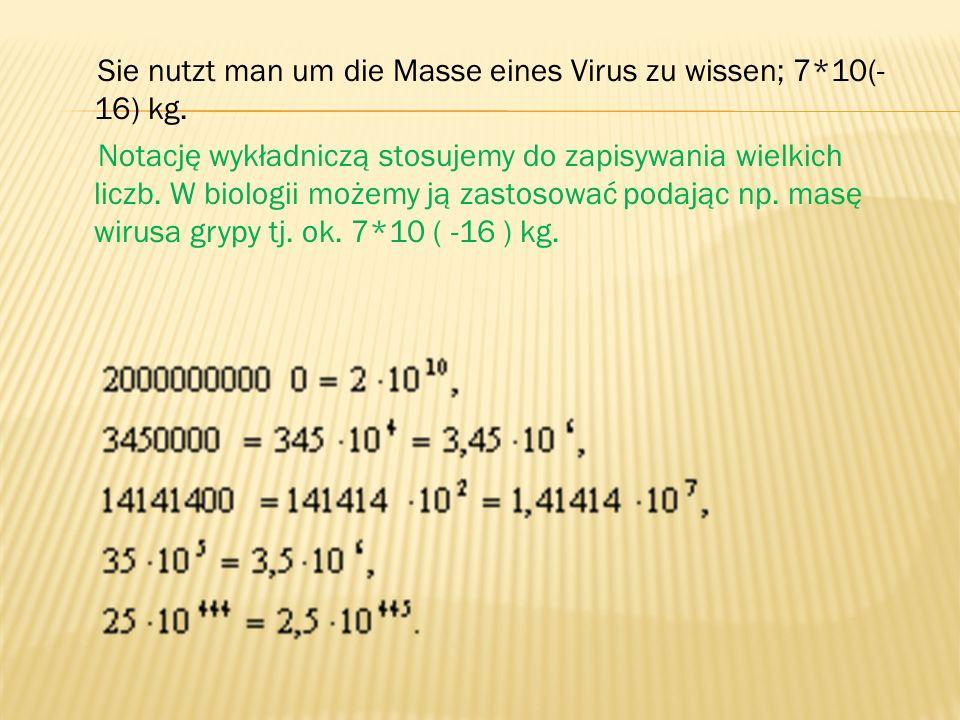 Sie nutzt man um die Masse eines Virus zu wissen; 7*10(- 16) kg. Notację wykładniczą stosujemy do zapisywania wielkich liczb. W biologii możemy ją zas