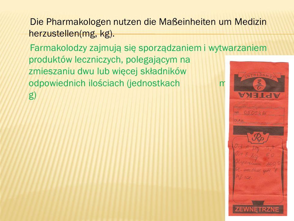 Die Pharmakologen nutzen die Maßeinheiten um Medizin herzustellen(mg, kg). Farmakolodzy zajmują się sporządzaniem i wytwarzaniem produktów leczniczych