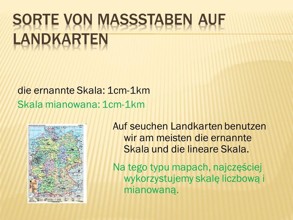 die ernannte Skala: 1cm-1km Skala mianowana: 1cm-1km Auf seuchen Landkarten benutzen wir am meisten die ernannte Skala und die lineare Skala. Na tego