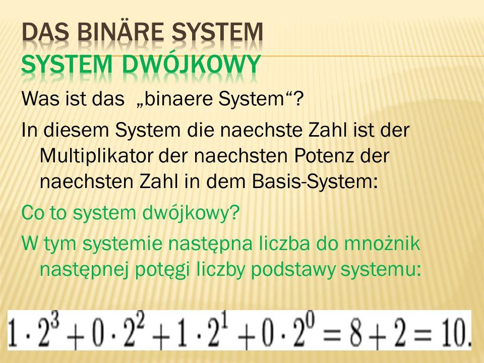 Was ist das binaere System? In diesem System die naechste Zahl ist der Multiplikator der naechsten Potenz der naechsten Zahl in dem Basis-System: Co t