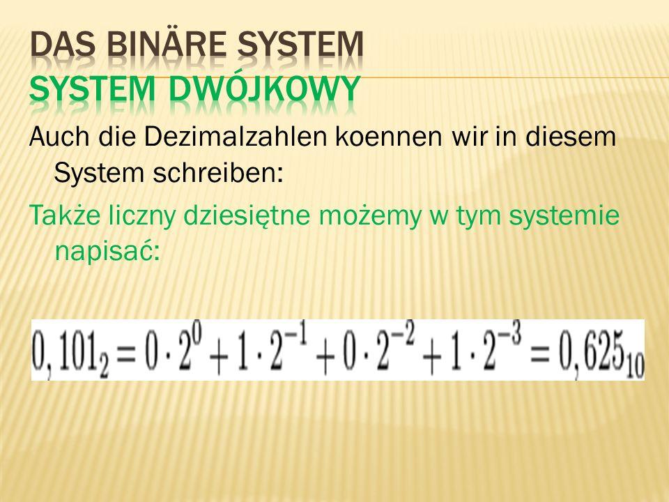 Auch die Dezimalzahlen koennen wir in diesem System schreiben: Także liczny dziesiętne możemy w tym systemie napisać: