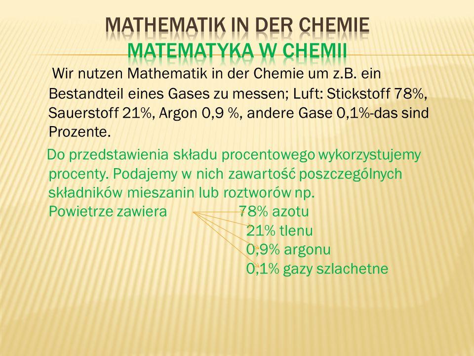 Wir nutzen Mathematik in der Chemie um z.B. ein Bestandteil eines Gases zu messen; Luft: Stickstoff 78%, Sauerstoff 21%, Argon 0,9 %, andere Gase 0,1%