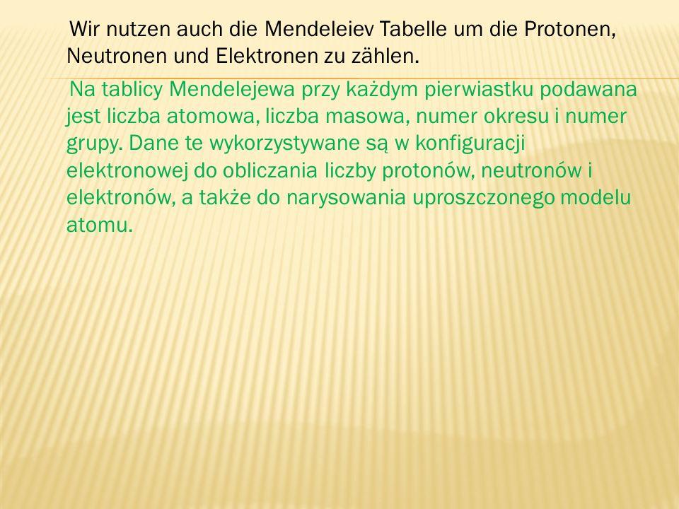 Wir nutzen auch die Mendeleiev Tabelle um die Protonen, Neutronen und Elektronen zu zählen. Na tablicy Mendelejewa przy każdym pierwiastku podawana je